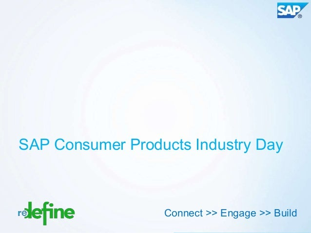 SAP Consumer Products Industry Day                  Connect >> Engage >> Build                                     Copyrig...