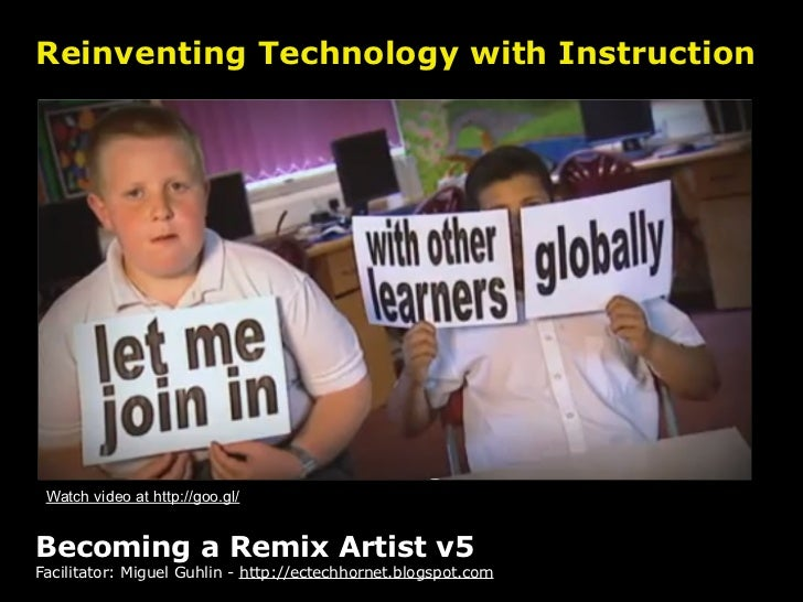 Reinventing Technology with Instruction Watch video at http://goo.gl/Becoming a Remix Artist v5Facilitator: Miguel Guhlin ...