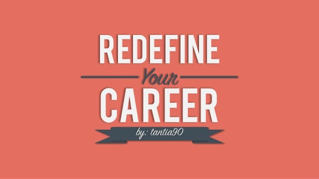 REDEFINE CAREER Your by: tantia90