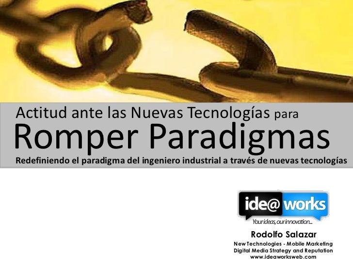 Actitud ante las Nuevas Tecnologías paraRomper ParadigmasRedefiniendo el paradigma del ingeniero industrial a través de nu...