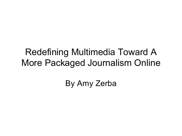 Redefining Multimedia Toward A More Packaged Journalism Online By Amy Zerba
