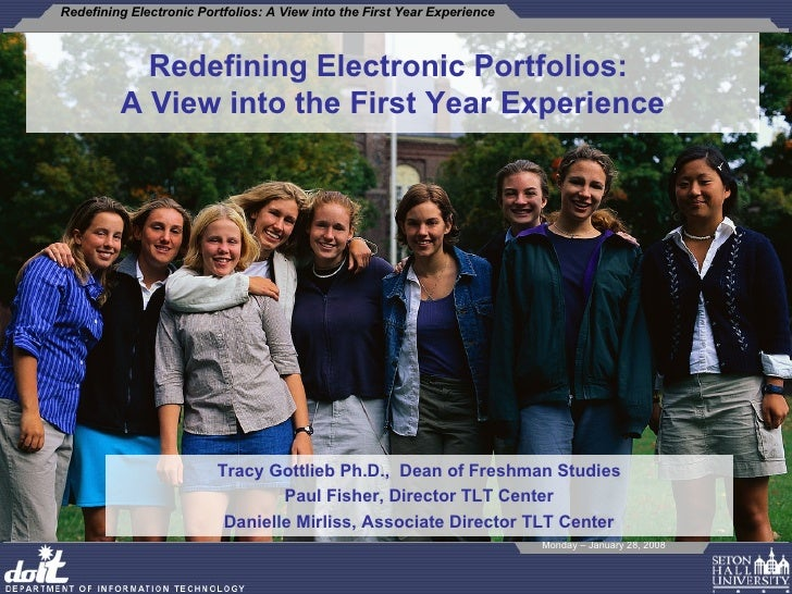 Redefining Electronic Portfolios:  A View into the First Year Experience Tracy Gottlieb Ph.D.,  Dean of Freshman Studies P...