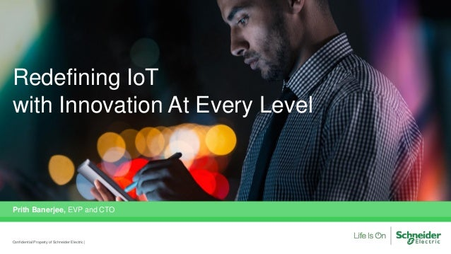 Redefining IoT with Innovation At Every Level Prith Banerjee, EVP and CTO Confidential Property of Schneider Electric |