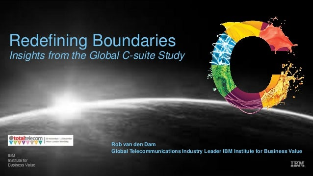 Redefining Boundaries Insights from the Global C-suite Study Rob van den Dam Global Telecommunications Industry Leader IBM...