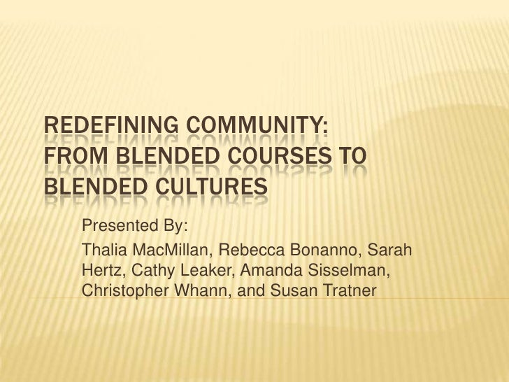 REDEFINING COMMUNITY:FROM BLENDED COURSES TOBLENDED CULTURES  Presented By:  Thalia MacMillan, Rebecca Bonanno, Sarah  Her...