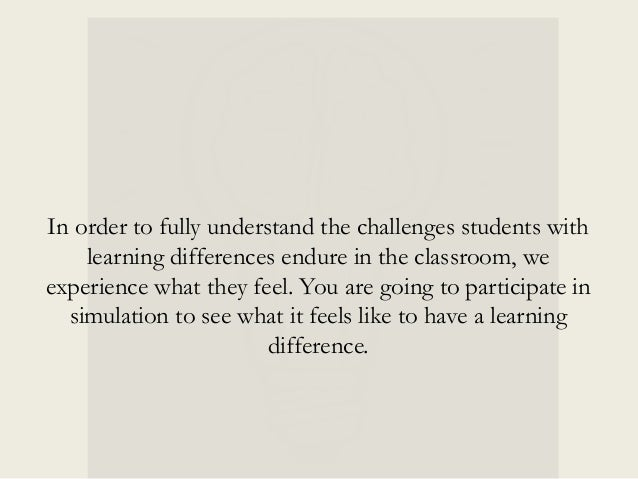 In order to fully understand the challenges students with learning differences endure in the classroom, we experience what...