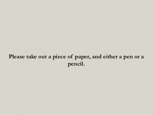 Please take out a piece of paper, and either a pen or a pencil.