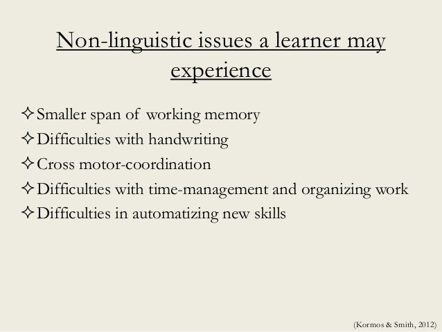Non-linguistic issues a learner may experience Smaller span of working memory Difficulties with handwriting Cross motor...