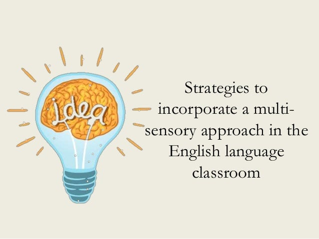 Strategies to incorporate a multi- sensory approach in the English language classroom