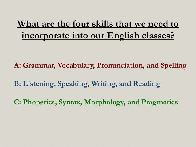 What are the four skills that we need to incorporate into our English classes? A: Grammar, Vocabulary, Pronunciation, and ...
