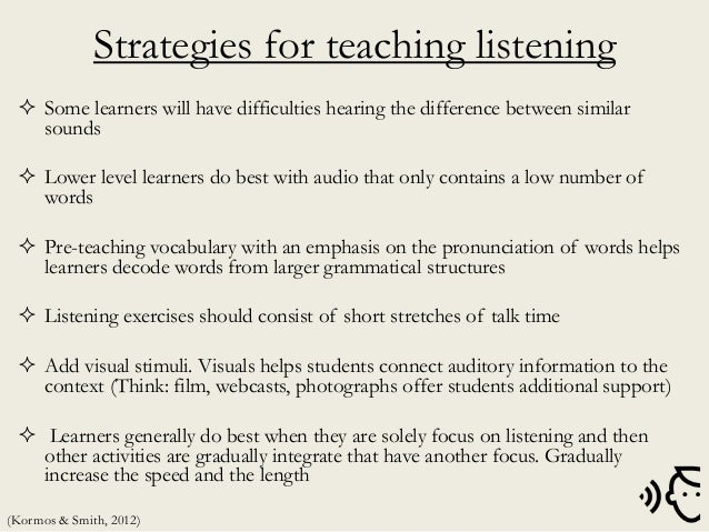 Strategies for teaching listening  Some learners will have difficulties hearing the difference between similar sounds  L...