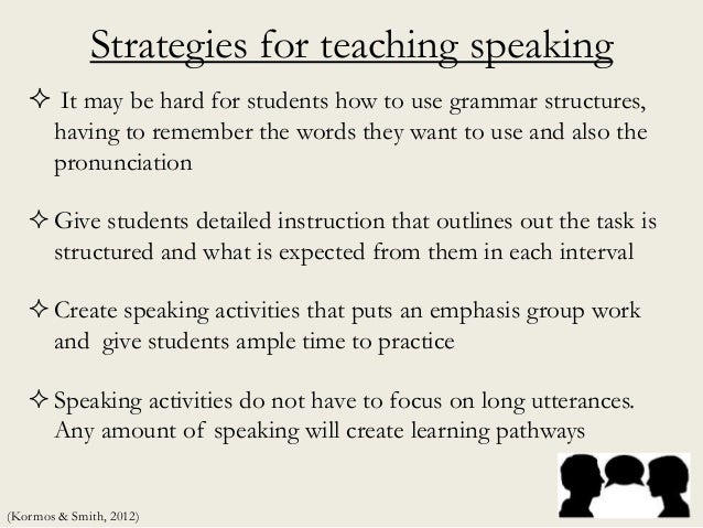 Strategies for teaching speaking  It may be hard for students how to use grammar structures, having to remember the words...