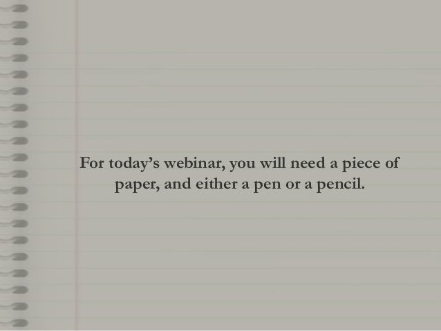 For today's webinar, you will need a piece of paper, and either a pen or a pencil.