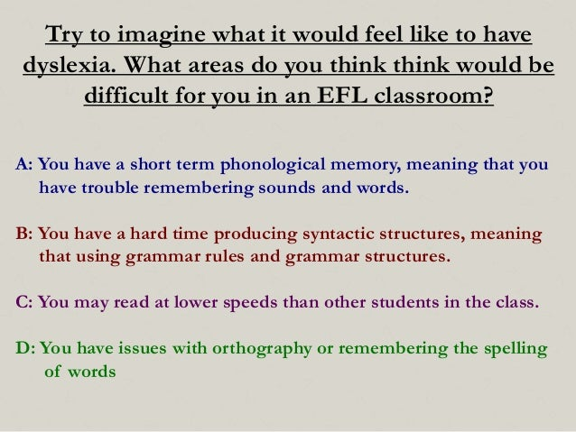 Try to imagine what it would feel like to have dyslexia. What areas do you think think would be difficult for you in an EF...