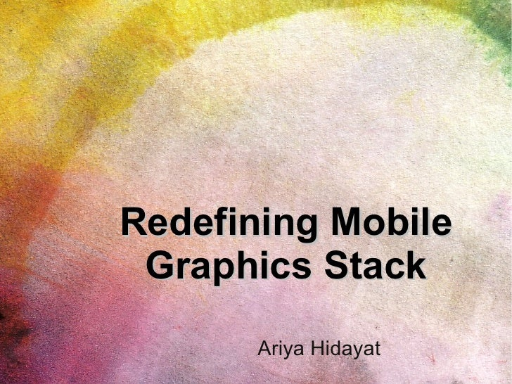 Redefining Mobile  Graphics Stack        Ariya Hidayat