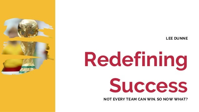 Redefining Success LEE DUNNE NOT EVERY TEAM CAN WIN. SO NOW WHAT?