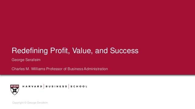 Copyright © George Serafeim Redefining Profit, Value, and Success George Serafeim Charles M. Williams Professor of Busines...