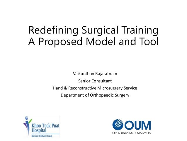 Redefining Surgical Training A Proposed Model and Tool Vaikunthan Rajaratnam Senior Consultant Hand & Reconstructive Micro...