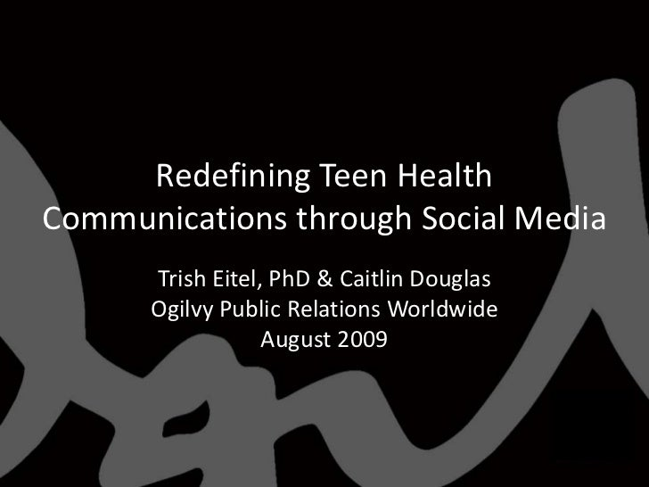 Redefining Teen Health Communications through Social Media<br />Trish Eitel, PhD & Caitlin Douglas<br />Ogilvy Public Rela...