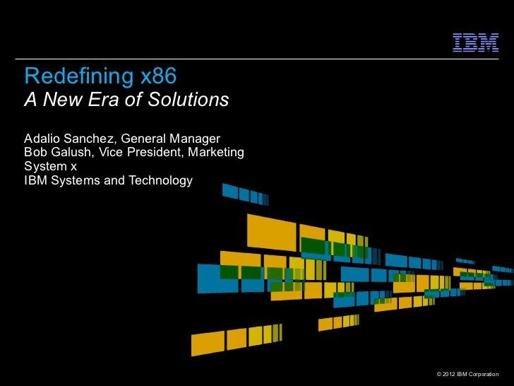 Redefining x86A New Era of SolutionsAdalio Sanchez, General ManagerBob Galush, Vice President, MarketingSystem xIBM System...