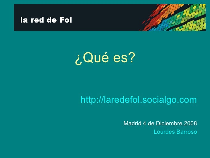 ¿Qué es? http://laredefol.socialgo.com Madrid 4 de Diciembre.2008 Lourdes Barroso