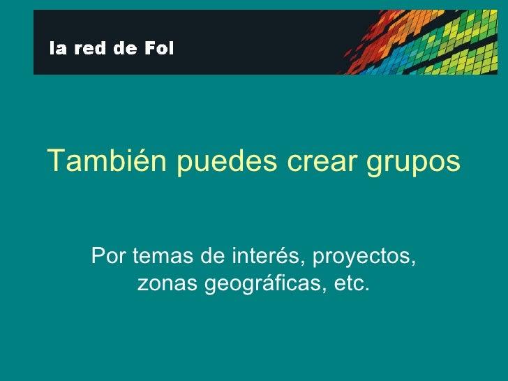 También puedes crear grupos Por temas de interés, proyectos, zonas geográficas, etc.