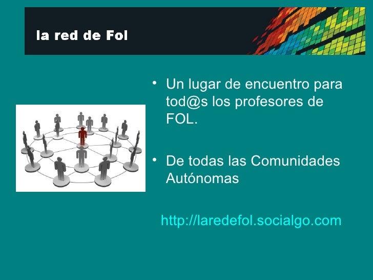 <ul><li>Un lugar de encuentro para tod@s los profesores de FOL. </li></ul><ul><li>De todas las Comunidades Autónomas </li>...