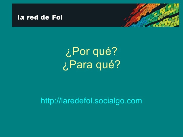 ¿Por qué? ¿Para qué? http:// laredefol.socialgo.com