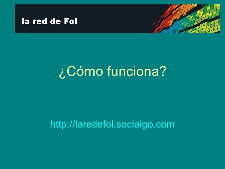 ¿Cómo funciona? http:// laredefol.socialgo.com