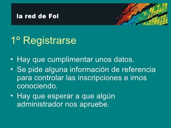 1º Registrarse <ul><li>Hay que cumplimentar unos datos. </li></ul><ul><li>Se pide alguna información de referencia para co...