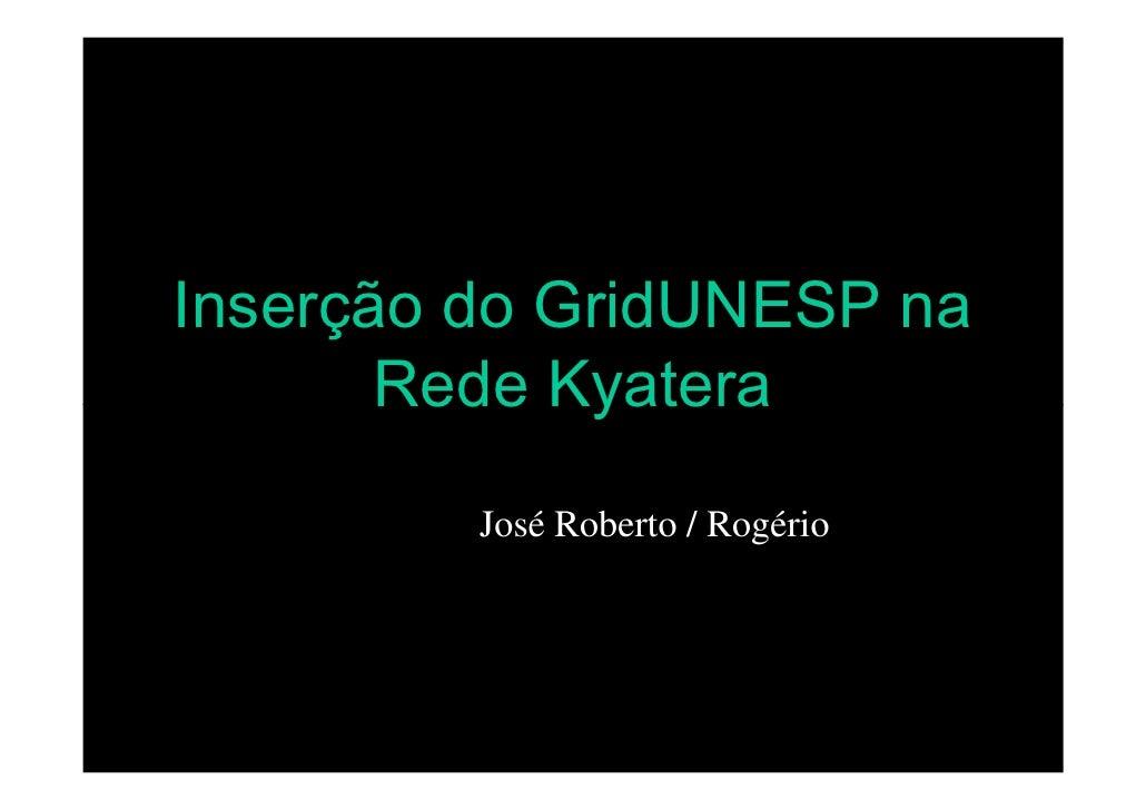 Inserção do GridUNESP na        Rede Kyatera          José Roberto / Rogério