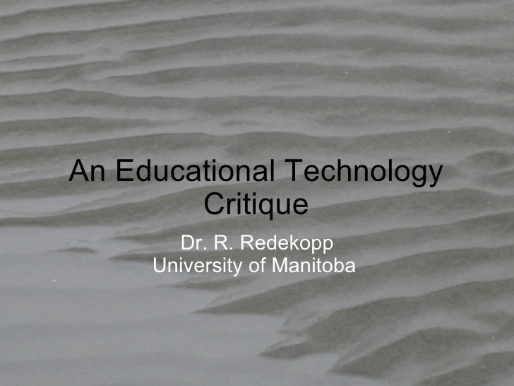 An Educational Technology Critique Dr. R. Redekopp University of Manitoba