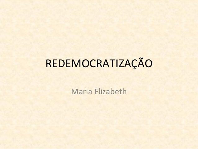 REDEMOCRATIZAÇÃO Maria Elizabeth