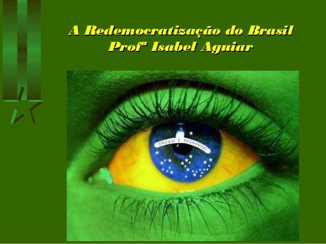 A Redemocratização do BrasilA Redemocratização do Brasil Profª Isabel AguiarProfª Isabel Aguiar