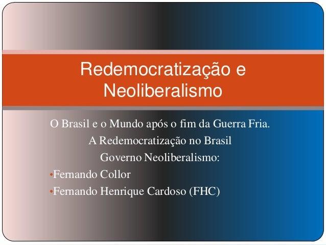 Redemocratização e Neoliberalismo O Brasil e o Mundo após o fim da Guerra Fria. A Redemocratização no Brasil Governo Neoli...