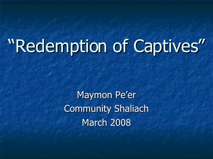 """ Redemption of Captives"" Maymon Pe'er Community Shaliach March 2008"