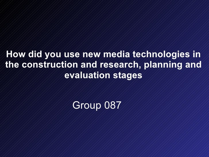 How did you use new media technologies in the construction and research, planning and evaluation stages Group 087
