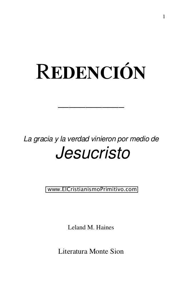1 REDENCIÓN ____________ La gracia y la verdad vinieron por medio de Jesucristo Leland M. Haines Literatura Monte Sion www...