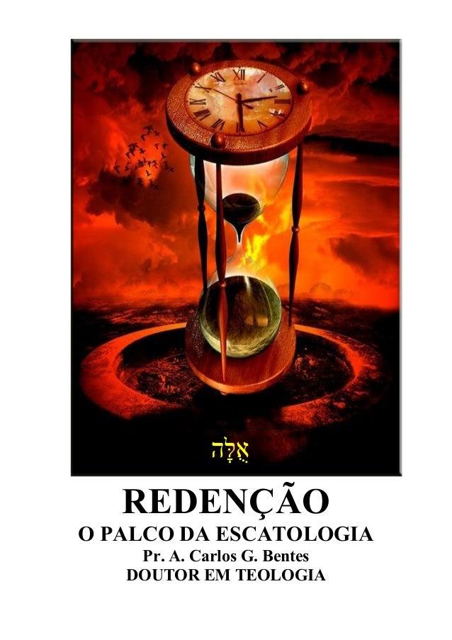 REDENÇÃO O PALCO DA ESCATOLOGIA Pr. A. Carlos G. Bentes DOUTOR EM TEOLOGIA ְגָּהלֻּא