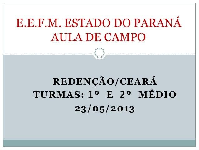 REDENÇÃO/CEARÁTURMAS: 1º E 2º MÉDIO23/05/2013E.E.F.M. ESTADO DO PARANÁAULA DE CAMPO