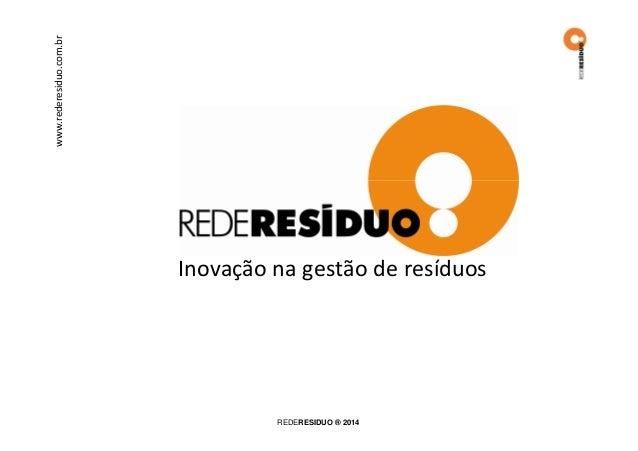 www.rederesiduo.com.br  Inovação na gestão de resíduos  REDERESIDUO ® 2014
