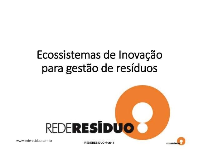 www.rederesiduo.com.br REDERESIDUO ® 2014 Ecossistemas de Inovação para gestão de resíduos