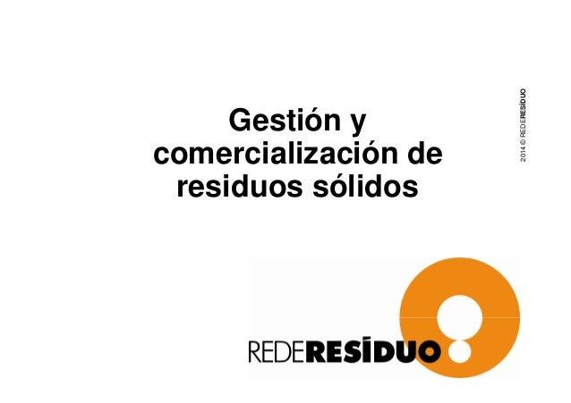 Gestión y  comercialización de  residuos sólidos  2014 © REDERESÍDUO