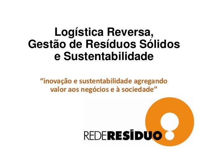 """Logística Reversa, Gestão de Resíduos Sólidos e Sustentabilidade """"inovação e sustentabilidade agregando valor aos negócios..."""