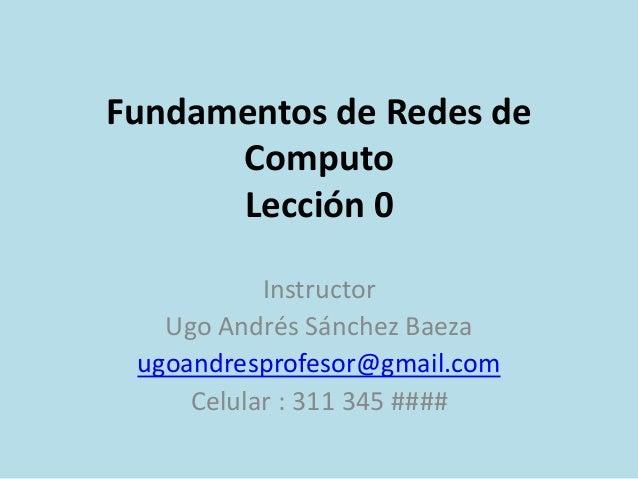 Fundamentos de Redes de Computo Lección 0 Instructor Ugo Andrés Sánchez Baeza ugoandresprofesor@gmail.com Celular : 311 34...