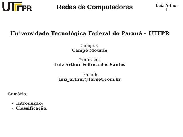 Redes de Computadores Luiz Arthur 1 Universidade Tecnológica Federal do Paraná – UTFPR Campus: Campo Mourão Professor: Lui...