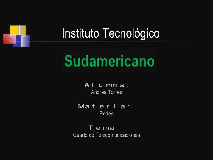 Alumna : Andrea Torres Materia: Redes Tema: Cuarto de Telecomunicaciones Instituto Tecnológico