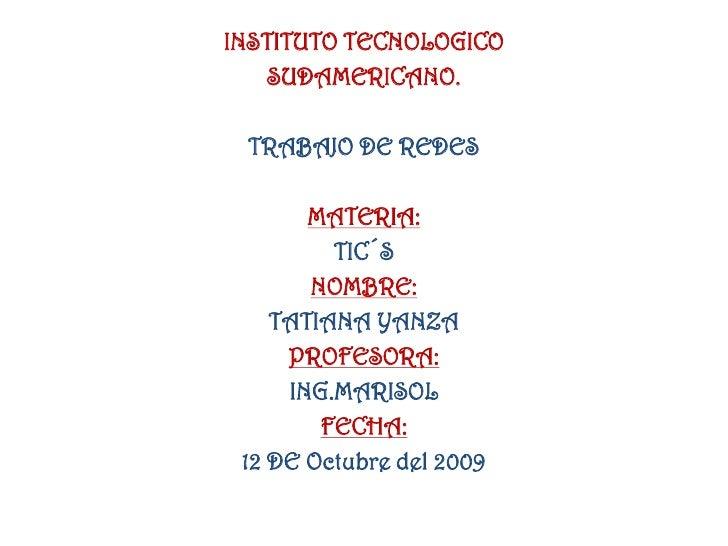INSTITUTO TECNOLOGICO<br />SUDAMERICANO.<br />TRABAJO DE REDES<br />MATERIA:<br />TIC´S<br />NOMBRE:<br />TATIANA YANZA<br...