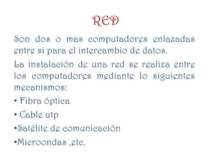 RED<br />Son dos o mas computadores enlazadas entre si para el intercambio de datos.<br />La instalación de una red se rea...