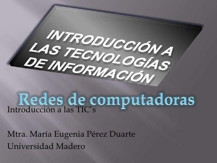 Introducción a las tecnologías de información<br />Redes de computadoras<br />Introducción a las TIC's<br />Mtra. María Eu...